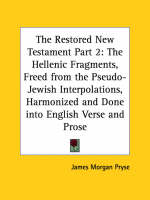 Restored New Testament The Hellenic Fragments, Freed from the Pseudo-Jewish Interpolations, Harmonized, and Done into English Verse and Prose 1925 (v by James Morgan Pryse