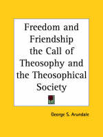 Freedom and Friendship the Call of Theosophy and the Theosophical Society (1935) by George S. Arundale