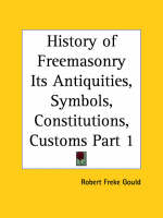 History of Freemasonry Its Antiquities, Symbols, Constitutions, Customs, Etc. by Robert Freke Gould