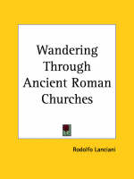 Wandering Through Ancient Roman Churches (1924) by Rodolfo Lanciani
