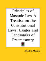 Principles of Masonic Law A Treatise on the Constitutional Laws, Usages and Landmarks of Freemasonry (1856) by Albert G. Mackey
