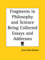 Fragments in Philosophy and Science Being Collected Essays and Addresses (1902) by James Mark Baldwin