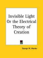 Invisible Light or the Electrical Theory of Creation (1898) by George W. Warder