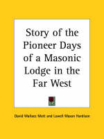 Story of the Pioneer Days of a Masonic Lodge in the Far West by David Wallace Mott, Lowell Mason Hardison
