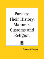 Parsees Their History, Manners, Customs by Dosabhoy Framjee