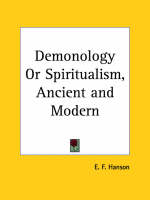 Demonology or Spiritualism, Ancient & Modern (1884) by E.F. Hanson