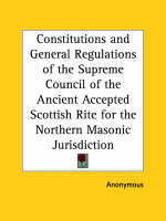 Constitutions and General Regulations of the Supreme Council of the Ancient Accepted Scottish Rite for the Northern Masonic Jurisdiction (1885) by Anonymous