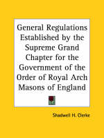 General Regulations Established by the Supreme Grand Chapter for the Government of the Order of Royal Arch Masons of England (1886) by Shadwell H. Clerke