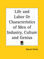 Life and Labor or Characteristics of Men of Industry, Culture and Genius (1888) by Samuel Smiles