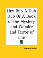 Hey Rub a Dub Dub or a Book of the Mystery and Wonder and Terror of Life (1920) by Theodore Dreiser