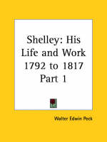Shelley His Life and Work Vol. 1 (1792 to 1817) (1927) by Walter Edwin Peck