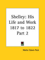 Shelley His Life and Work Vol. 2 (1817 to 1822) (1927) by Walter Edwin Peck