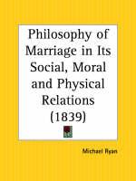 Philosophy of Marriage in Its Social, Moral and Physical Relations (1839) by Michael Ryan