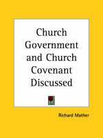 Church Government and Church Covenant Discussed (1643) by Richard Mather