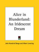 Alice in Blunderland: an Iridescent Dream (1907) by John Kendrick Bangs