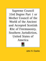 Supreme Council 33rd Degree or Mother Council of the World of the Ancient and Accepted Scottish Rite of Freemasonry, Southern Jurisdiction, United Sta by John H. Cowles