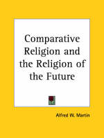 Comparative Religion and the Religion of the Future (1926) by Alfred W. Martin