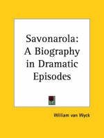 Savonarola: A Biography in Dramatic Episodes (1926) by William van Wyck