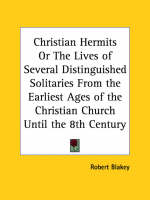 Christian Hermits or the Lives of Several Distinguished Solitaries from the Earliest Ages of the Christian Church until the 8th Century (1845) by Robert Blakey