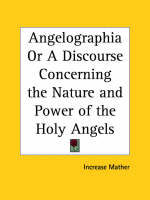 Angelographia or A Discourse Concerning the Nature and Power of the Holy Angels (1696) by Increase Mather