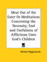 Meat out of the Eater or Meditations Concerning the Necessity, End and Usefulness of Afflictions Unto God's Children (1717) by Michael Wigglesworth