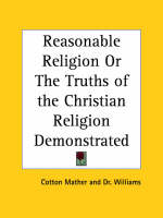 Reasonable Religion or the Truths of the Christian Religion Demonstrated (1713) by Cotton Mather, Dr. Williams