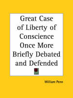 Great Case of Liberty of Conscience Once More Briefly Debated and Defended (1670) by William Penn