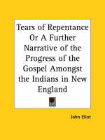 Tears of Repentance or A Further Narrative of the Progress of the Gospel Amongst the Indians in New England (1653) by John Eliot