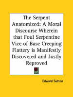 The Serpent Anatomized: A Moral Discourse Wherein That Foul Serpentine Vice of Base Creeping Flattery is Manifestly Discovered and Justly Reproved (16 A Moral Discourse Wherein That Foul Serpentine Vi by Edward Sutton