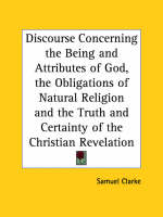 Discourse Concerning the Being and Attributes of God, the Obligations of Natural Religion and the Truth and Certainty of the Christian Revelation (173 by Samuel Clarke