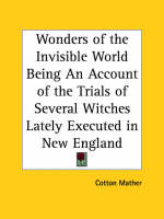 Wonders of the Invisible World Being an Account of the Trials of Several Witches Lately Executed in New England (1693) by Cotton Mather