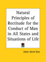 Natural Principles of Rectitude for the Conduct of Man in All States and Situations of Life (1795) by Johan. Daniel Gros