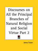 Discourses on All the Principal Branches of Natural Religion and Social Virtue Vol. 2 (1749) by James Foster