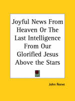 Joyful News from Heaven or the Last Intelligence from Our Glorified Jesus above the Stars (1658) by John Reeve