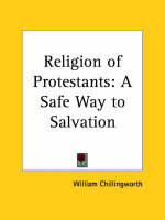 Religion of Protestants: A Safe Way to Salvation (1738) A Safe Way to Salvation by William Chillingworth