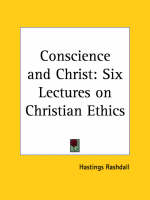 Conscience and Christ: Six Lectures on Christian Ethics (1916) Six Lectures on Christian Ethics by Hastings Rashdall