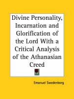 Divine Personality, Incarnation and Glorification of the Lord with a Critical Analysis of the Athanasian Creed (1848) by Emanuel Swedenborg