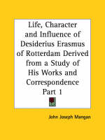 Life, Character and Influence of Desiderius Erasmus of Rotterdam Derived from a Study of His Works and Correspondence Vol. 1 (1927) by John Joseph Mangan