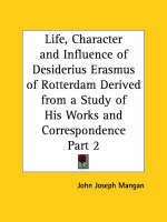 Life, Character and Influence of Desiderius Erasmus of Rotterdam Derived from a Study of His Works and Correspondence Vol. 2 (1927) by John Joseph Mangan