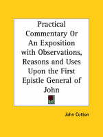 Practical Commentary or an Exposition with Observations, Reasons and Uses upon the First Epistle General of John (1654) by John Cotton