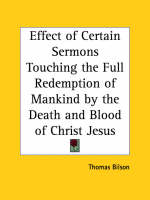 Effect of Certain Sermons Touching the Full Redemption of Mankind by the Death and Blood of Christ Jesus (1599) by Thomas Bilson