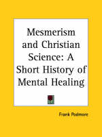 Mesmerism and Christian Science: A Short History of Mental Healing (1909) by Frank Podmore