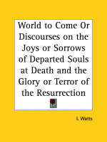 World to Come or Discourses on the Joys or Sorrows of Departed Souls at Death and the Glory or Terror of the Resurrection (1816) by I. Watts