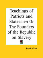 Teachings of Patriots and Statesmen or the Founders of the Republic on Slavery (1860) by Ezra B. Chase