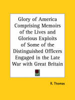 Glory of America Comprising Memoirs of the Lives and Glorious Exploits of Some of the Distinguished Officers Engaged in the Late War with Great Britai by R Thomas