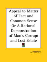 Appeal to Matter of Fact and Common Sense or A Rational Demonstration of Man's Corrupt and Lost Estate (1813) by J. Fletchere