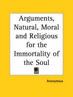 Arguments, Natural, Moral and Religious for the Immortality of the Soul (1805) by Anonymous