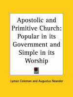 Apostolic and Primitive Church: Popular in Its Government and Simple in Its Worship (1844) Popular in Its Government and Simple in Its Worship by Lyman Coleman, Augustus Neander