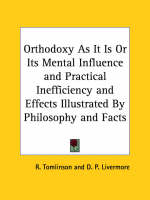 Orthodoxy as it is or Its Mental Influence and Practical Inefficiency and Effects Illustrated by Philosophy and Facts (1845) by R. Tomlinson, D.P. Livermore