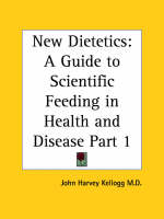 New Dietetics: A Guide to Scientific Feeding in Health and Disease Vol. 1 (1927) by John Harvey Kellogg
